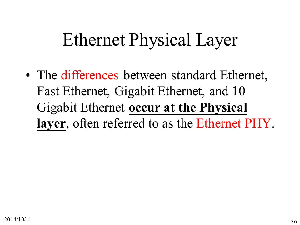 2014/10/11 36 Ethernet Physical Layer The differences between standard Ethernet, Fast Ethernet, Gigabit Ethernet, and 10 Gigabit Ethernet occur at the Physical layer, often referred to as the Ethernet PHY.