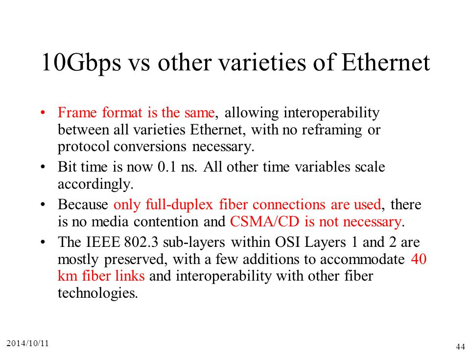 2014/10/11 44 10Gbps vs other varieties of Ethernet Frame format is the same, allowing interoperability between all varieties Ethernet, with no reframing or protocol conversions necessary.