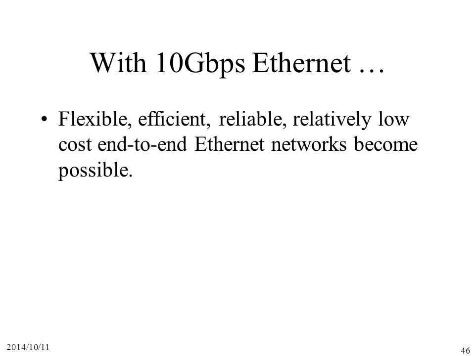 2014/10/11 46 With 10Gbps Ethernet … Flexible, efficient, reliable, relatively low cost end-to-end Ethernet networks become possible.