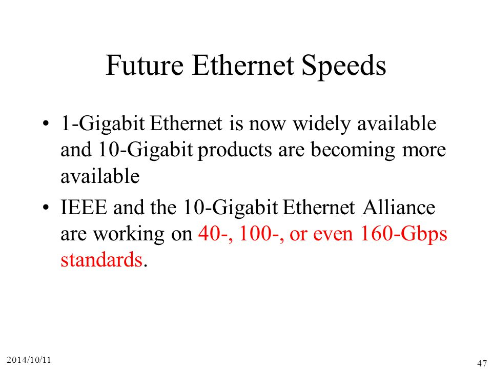 2014/10/11 47 Future Ethernet Speeds 1-Gigabit Ethernet is now widely available and 10-Gigabit products are becoming more available IEEE and the 10-Gigabit Ethernet Alliance are working on 40-, 100-, or even 160-Gbps standards.