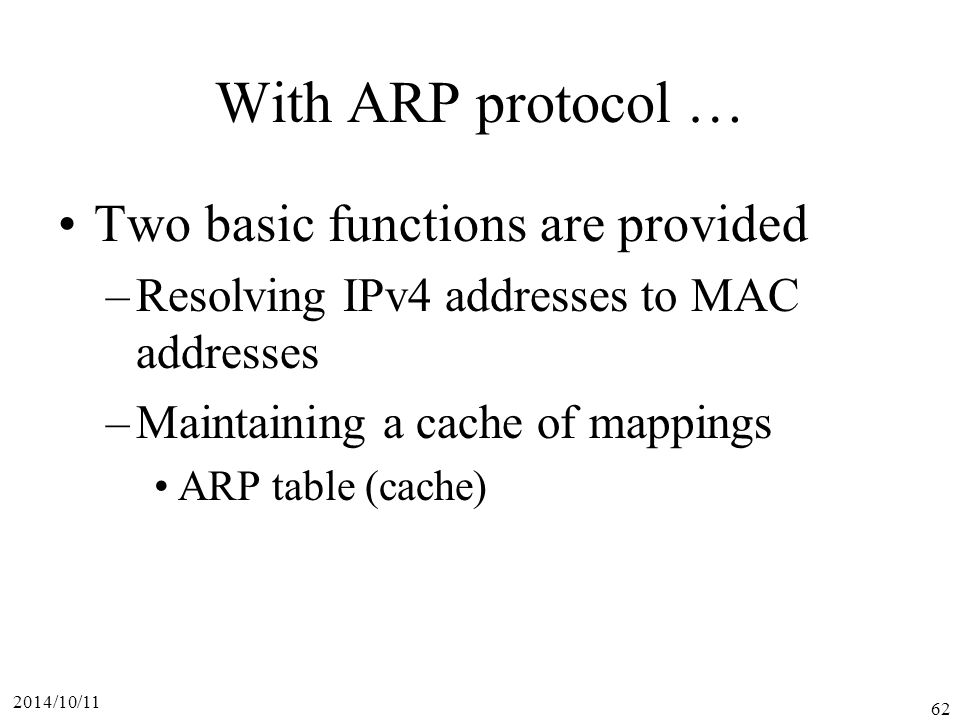 2014/10/11 62 With ARP protocol … Two basic functions are provided –Resolving IPv4 addresses to MAC addresses –Maintaining a cache of mappings ARP table (cache)