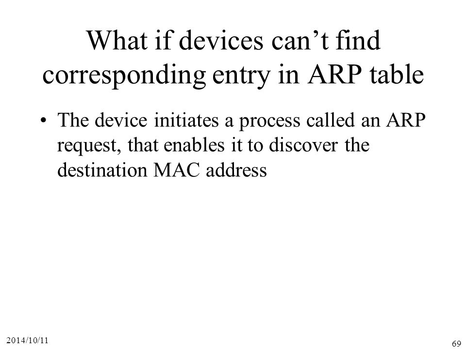 2014/10/11 69 What if devices can't find corresponding entry in ARP table The device initiates a process called an ARP request, that enables it to discover the destination MAC address