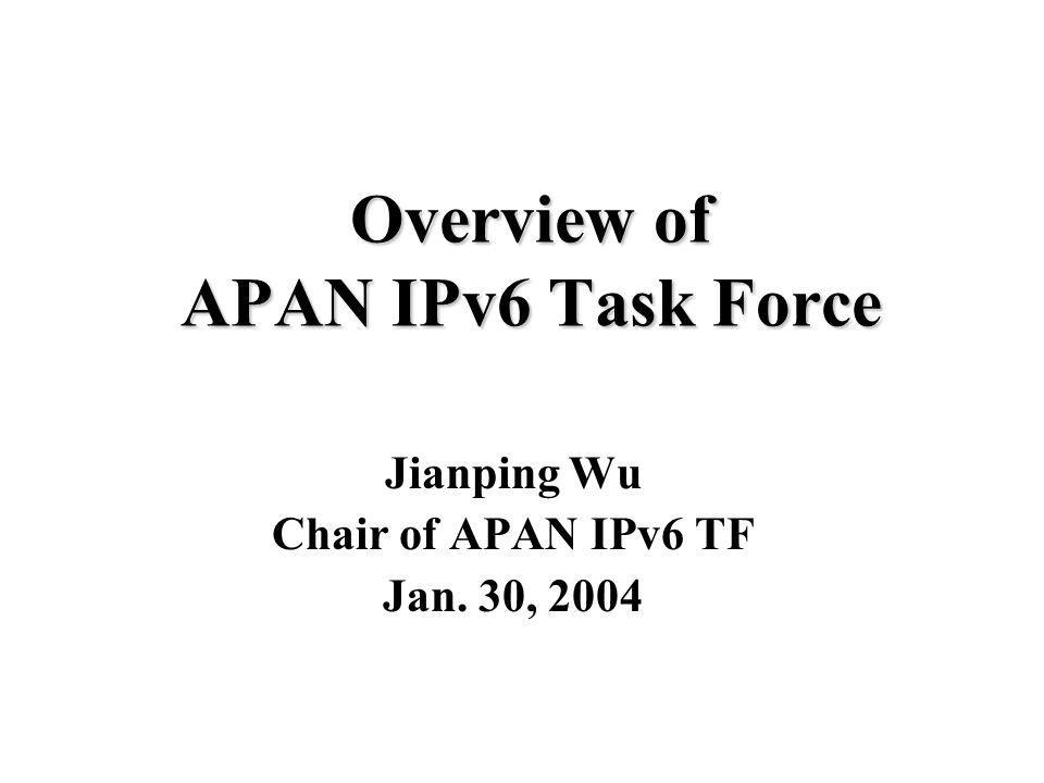 Overview of APAN IPv6 Task Force Jianping Wu Chair of APAN IPv6 TF Jan. 30, 2004