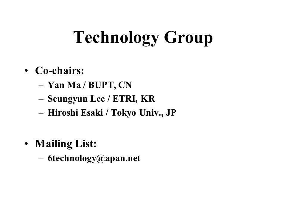 Technology Group Co-chairs: –Yan Ma / BUPT, CN –Seungyun Lee / ETRI, KR –Hiroshi Esaki / Tokyo Univ., JP Mailing List: –6technology@apan.net