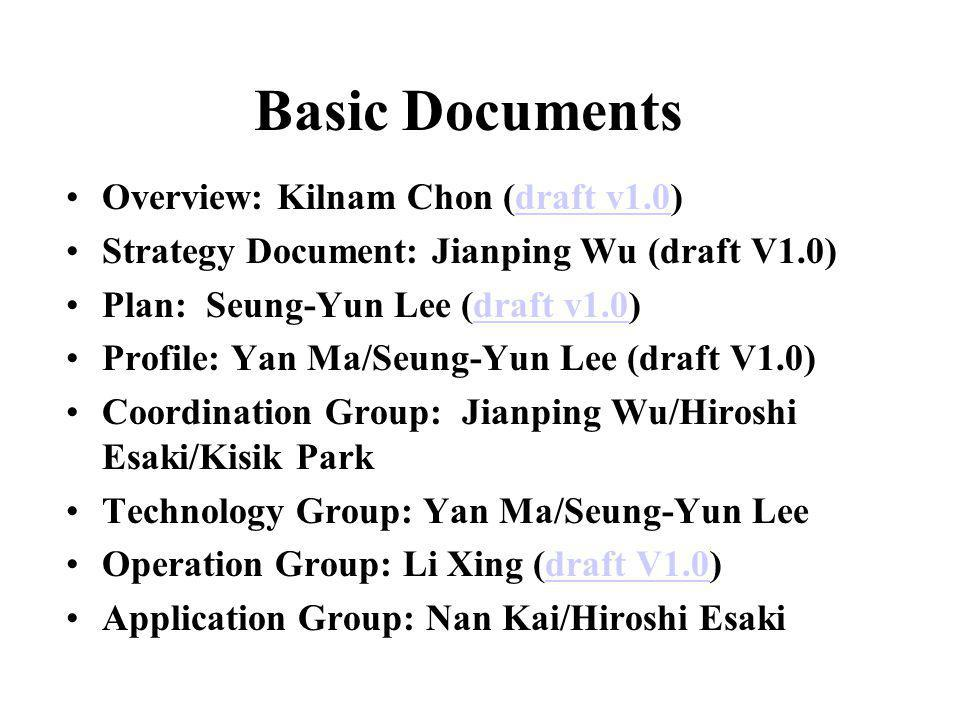 Basic Documents Overview: Kilnam Chon (draft v1.0)draft v1.0 Strategy Document: Jianping Wu (draft V1.0) Plan: Seung-Yun Lee (draft v1.0)draft v1.0 Profile: Yan Ma/Seung-Yun Lee (draft V1.0) Coordination Group: Jianping Wu/Hiroshi Esaki/Kisik Park Technology Group: Yan Ma/Seung-Yun Lee Operation Group: Li Xing (draft V1.0)draft V1.0 Application Group: Nan Kai/Hiroshi Esaki