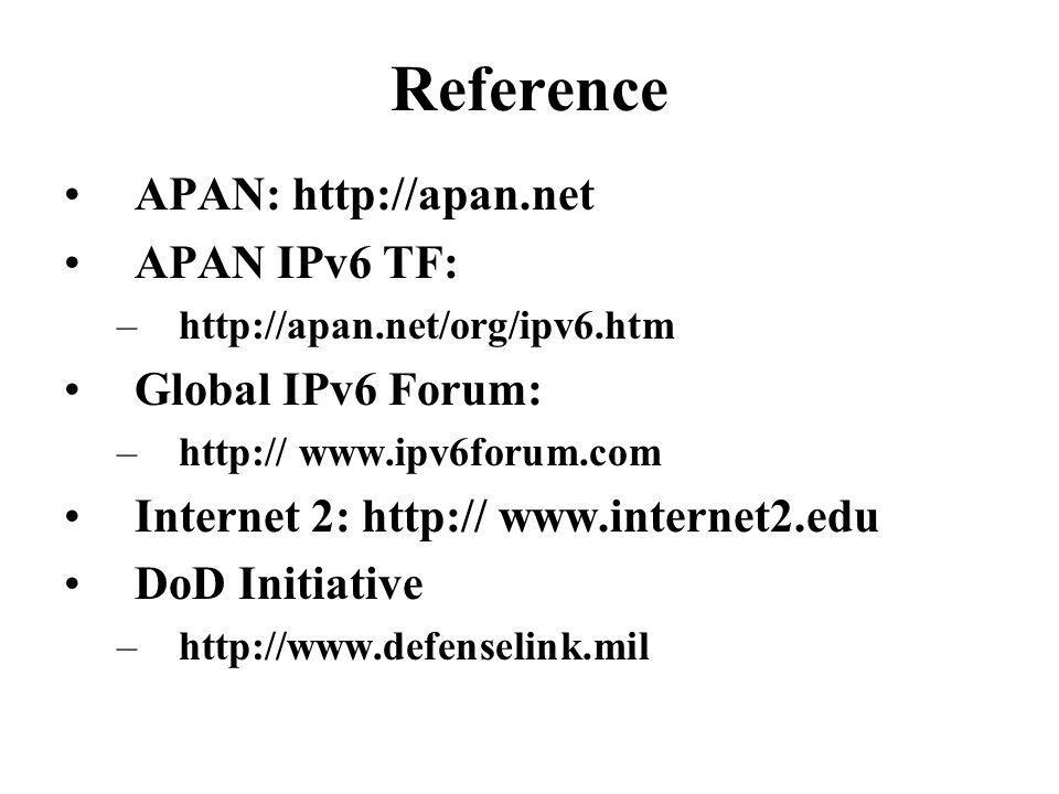 Reference APAN: http://apan.net APAN IPv6 TF: –http://apan.net/org/ipv6.htm Global IPv6 Forum: –http:// www.ipv6forum.com Internet 2: http:// www.internet2.edu DoD Initiative –http://www.defenselink.mil