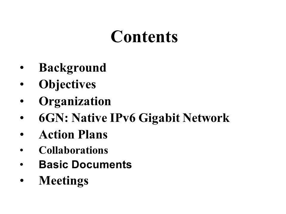 Contents Background Objectives Organization 6GN: Native IPv6 Gigabit Network Action Plans Collaborations Basic Documents Meetings