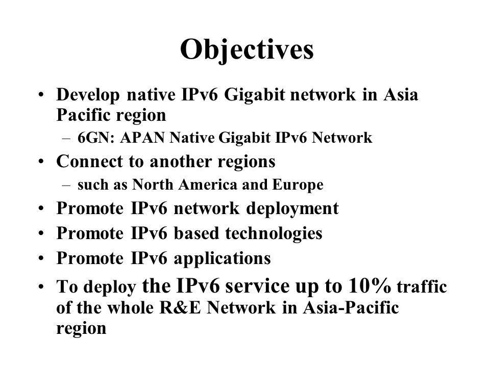 Objectives Develop native IPv6 Gigabit network in Asia Pacific region –6GN: APAN Native Gigabit IPv6 Network Connect to another regions –such as North America and Europe Promote IPv6 network deployment Promote IPv6 based technologies Promote IPv6 applications To deploy the IPv6 service up to 10% traffic of the whole R&E Network in Asia-Pacific region