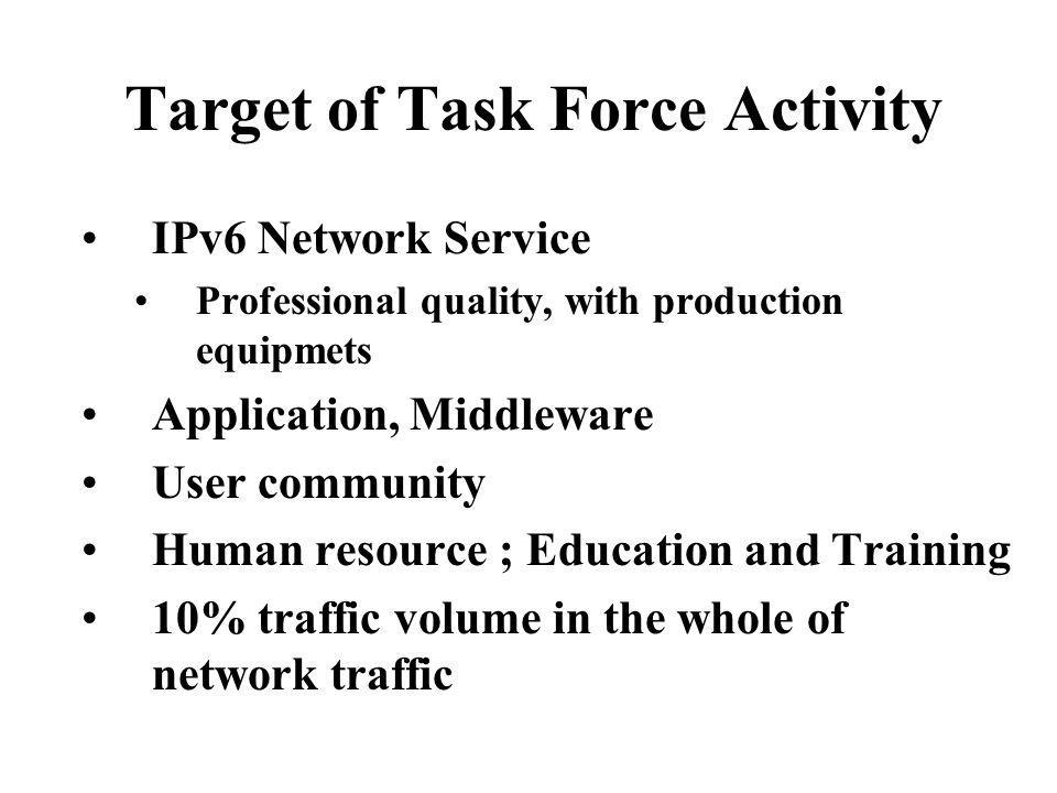 Target of Task Force Activity IPv6 Network Service Professional quality, with production equipmets Application, Middleware User community Human resource ; Education and Training 10% traffic volume in the whole of network traffic