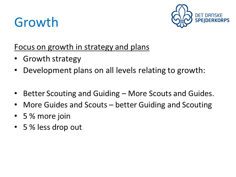 Growth Focus on growth in strategy and plans Growth strategy Development plans on all levels relating to growth: Better Scouting and Guiding – More Scouts and Guides.