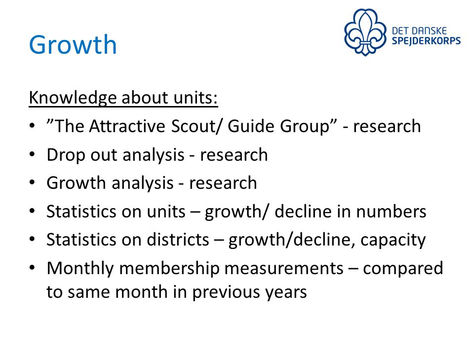 Growth Knowledge about units: The Attractive Scout/ Guide Group - research Drop out analysis - research Growth analysis - research Statistics on units – growth/ decline in numbers Statistics on districts – growth/decline, capacity Monthly membership measurements – compared to same month in previous years