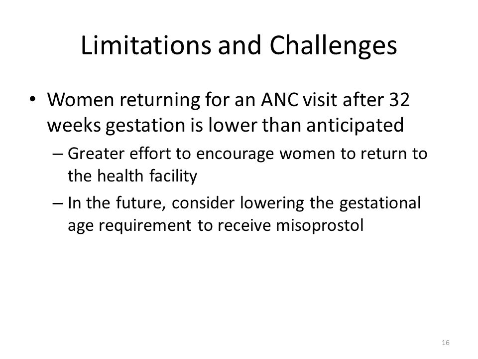 Limitations and Challenges Women returning for an ANC visit after 32 weeks gestation is lower than anticipated – Greater effort to encourage women to return to the health facility – In the future, consider lowering the gestational age requirement to receive misoprostol 16