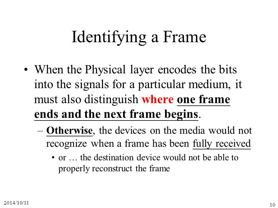 2014/10/11 10 Identifying a Frame When the Physical layer encodes the bits into the signals for a particular medium, it must also distinguish where one frame ends and the next frame begins.