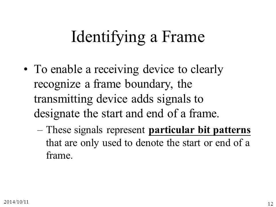 2014/10/11 12 Identifying a Frame To enable a receiving device to clearly recognize a frame boundary, the transmitting device adds signals to designate the start and end of a frame.