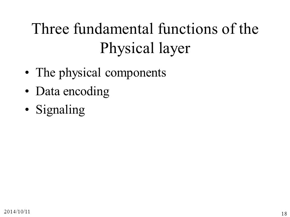 2014/10/11 18 Three fundamental functions of the Physical layer The physical components Data encoding Signaling