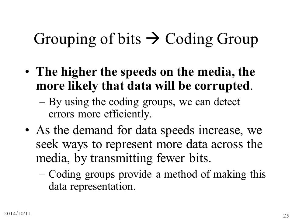 2014/10/11 25 Grouping of bits  Coding Group The higher the speeds on the media, the more likely that data will be corrupted.