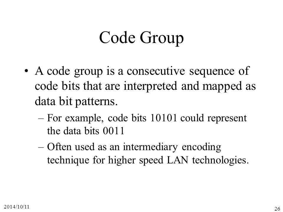 2014/10/11 26 Code Group A code group is a consecutive sequence of code bits that are interpreted and mapped as data bit patterns.