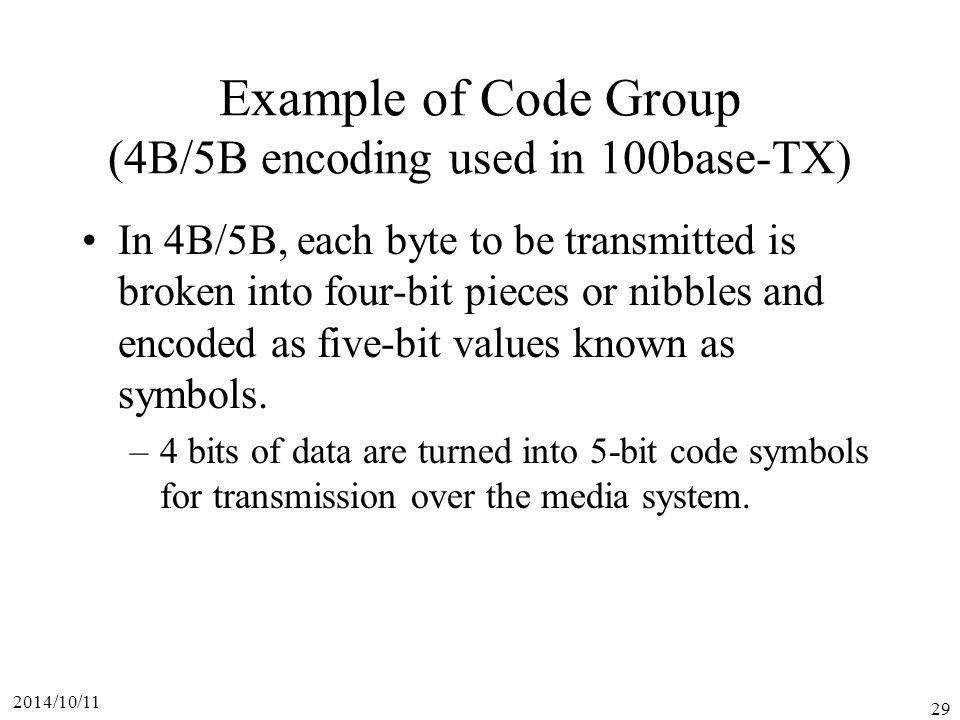 2014/10/11 29 Example of Code Group (4B/5B encoding used in 100base-TX) In 4B/5B, each byte to be transmitted is broken into four-bit pieces or nibbles and encoded as five-bit values known as symbols.