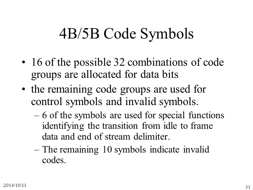 2014/10/11 31 4B/5B Code Symbols 16 of the possible 32 combinations of code groups are allocated for data bits the remaining code groups are used for control symbols and invalid symbols.