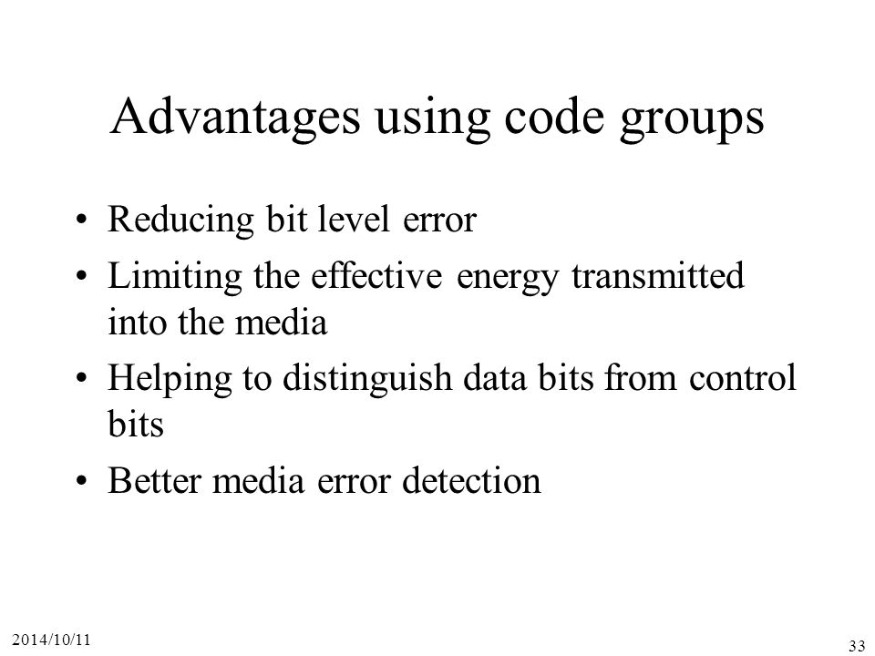 2014/10/11 33 Advantages using code groups Reducing bit level error Limiting the effective energy transmitted into the media Helping to distinguish data bits from control bits Better media error detection
