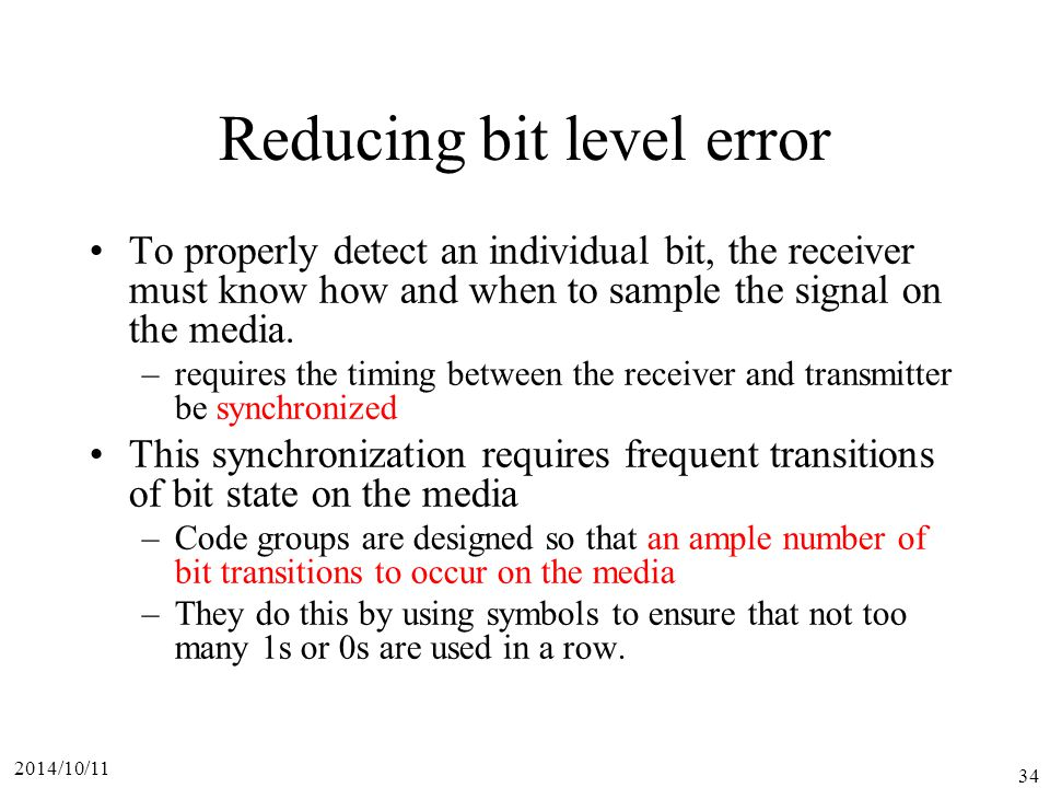 2014/10/11 34 Reducing bit level error To properly detect an individual bit, the receiver must know how and when to sample the signal on the media.