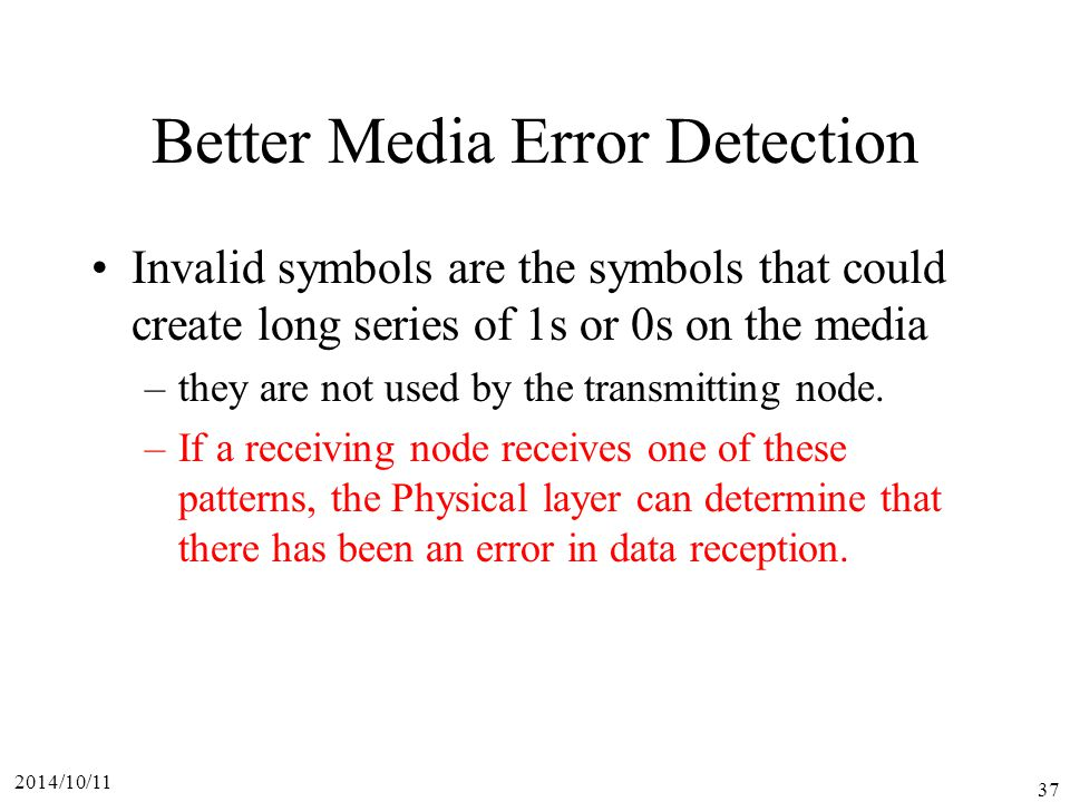2014/10/11 37 Better Media Error Detection Invalid symbols are the symbols that could create long series of 1s or 0s on the media –they are not used by the transmitting node.