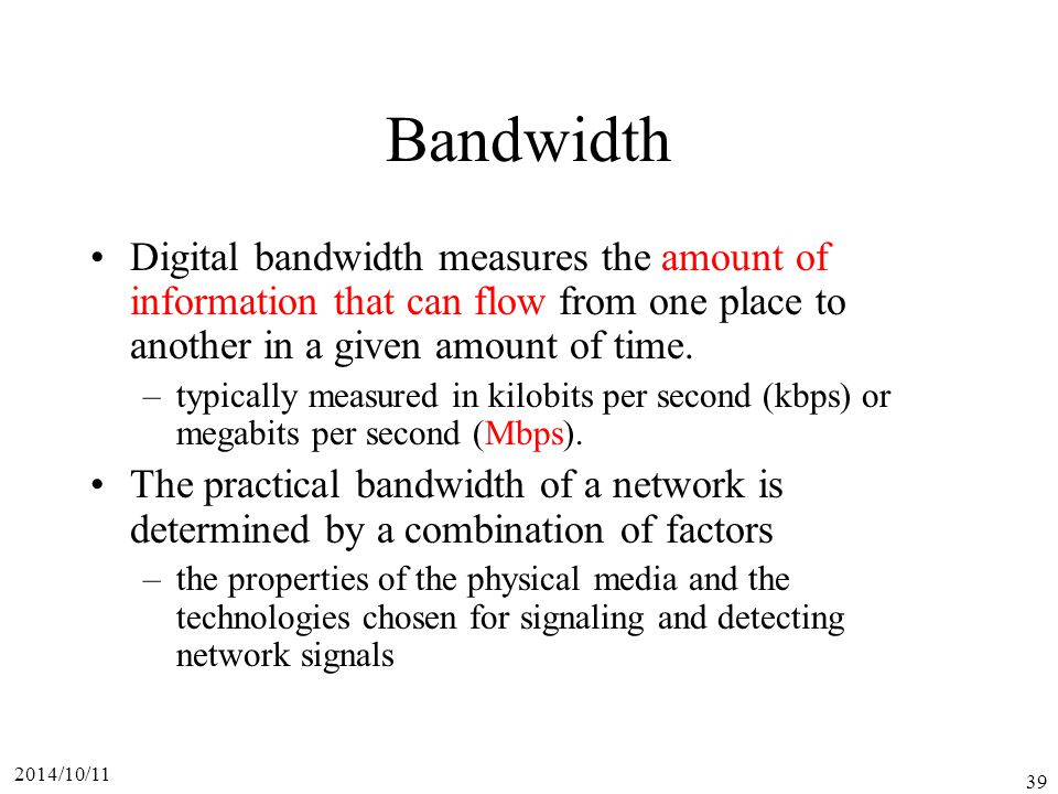 2014/10/11 39 Bandwidth Digital bandwidth measures the amount of information that can flow from one place to another in a given amount of time.