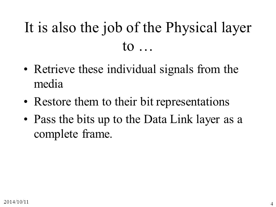 2014/10/11 4 It is also the job of the Physical layer to … Retrieve these individual signals from the media Restore them to their bit representations Pass the bits up to the Data Link layer as a complete frame.