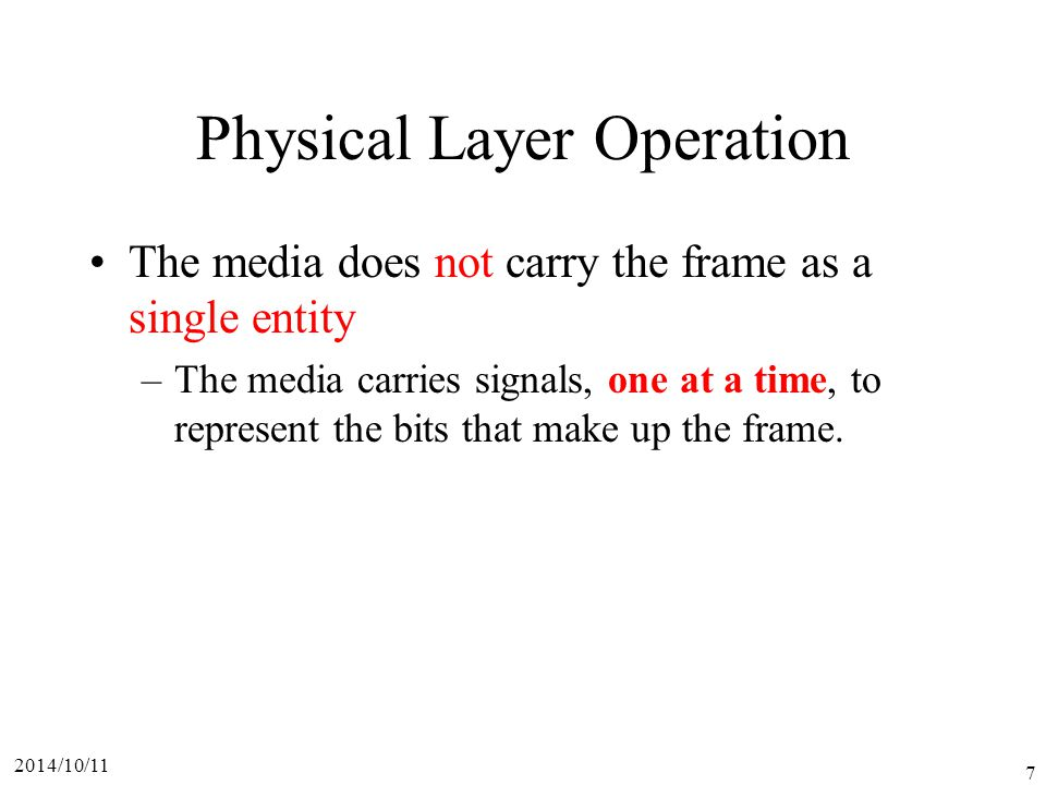 2014/10/11 7 Physical Layer Operation The media does not carry the frame as a single entity –The media carries signals, one at a time, to represent the bits that make up the frame.