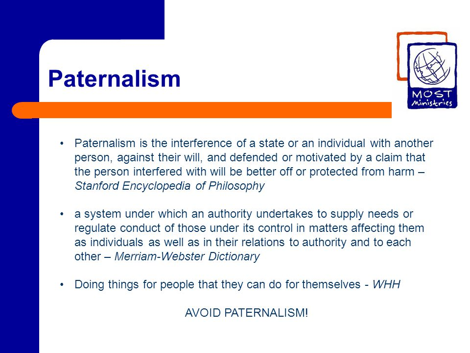 Paternalism Paternalism is the interference of a state or an individual with another person, against their will, and defended or motivated by a claim that the person interfered with will be better off or protected from harm – Stanford Encyclopedia of Philosophy a system under which an authority undertakes to supply needs or regulate conduct of those under its control in matters affecting them as individuals as well as in their relations to authority and to each other – Merriam-Webster Dictionary Doing things for people that they can do for themselves - WHH AVOID PATERNALISM!