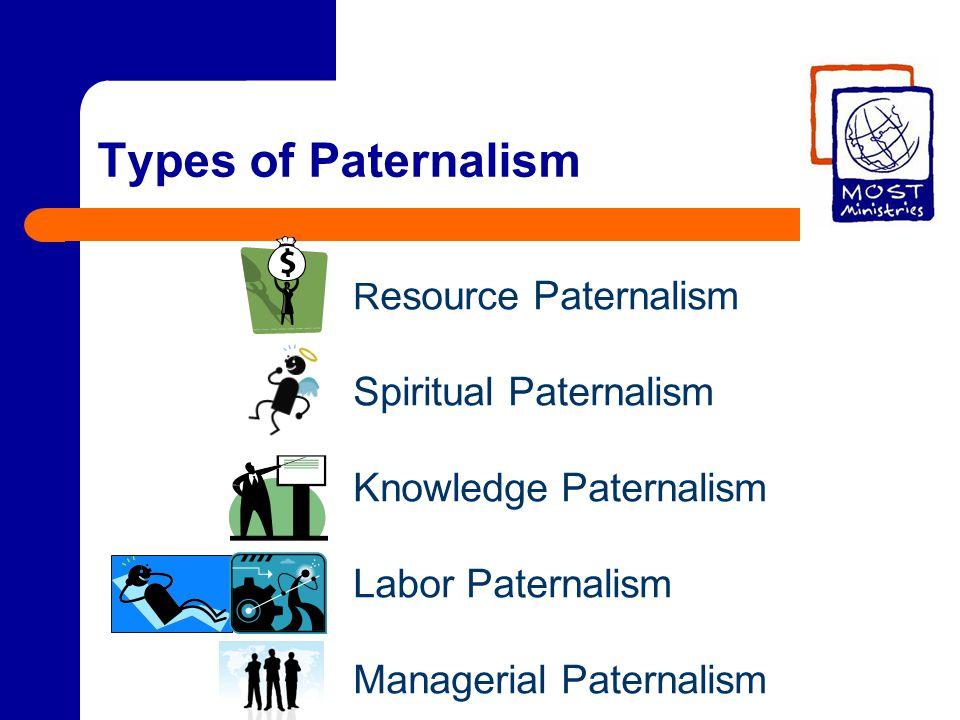 Types of Paternalism R esource Paternalism Spiritual Paternalism Knowledge Paternalism Labor Paternalism Managerial Paternalism