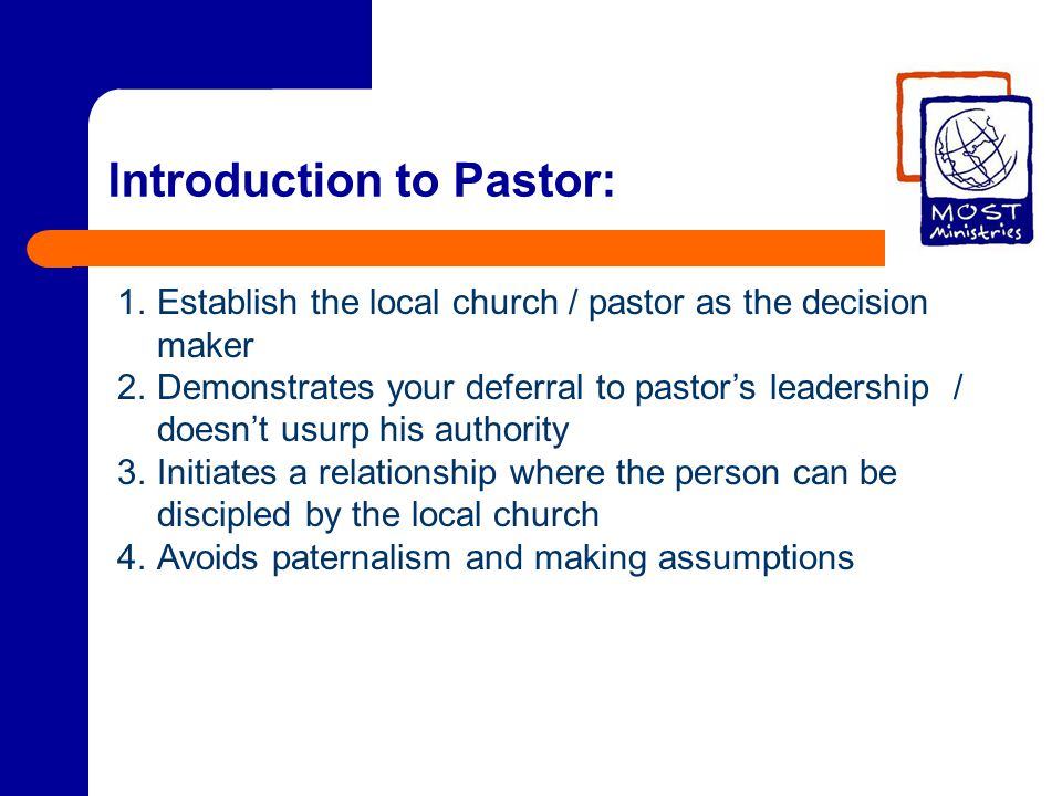 Introduction to Pastor: 1.Establish the local church / pastor as the decision maker 2.Demonstrates your deferral to pastor's leadership / doesn't usurp his authority 3.Initiates a relationship where the person can be discipled by the local church 4.Avoids paternalism and making assumptions