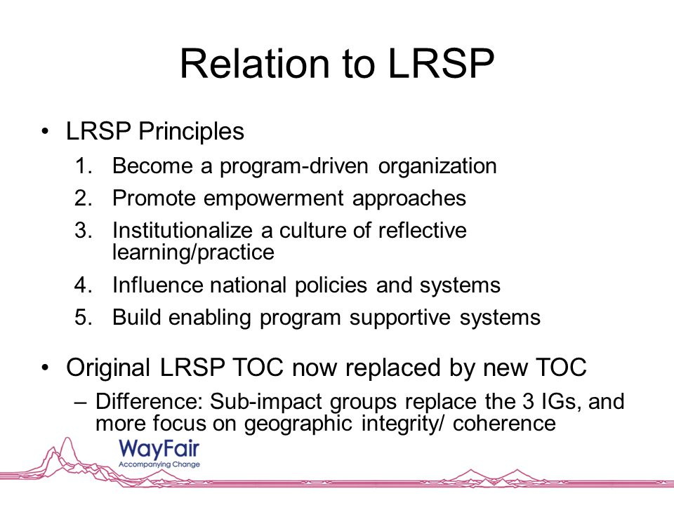 Relation to LRSP LRSP Principles 1.Become a program-driven organization 2.Promote empowerment approaches 3.Institutionalize a culture of reflective le