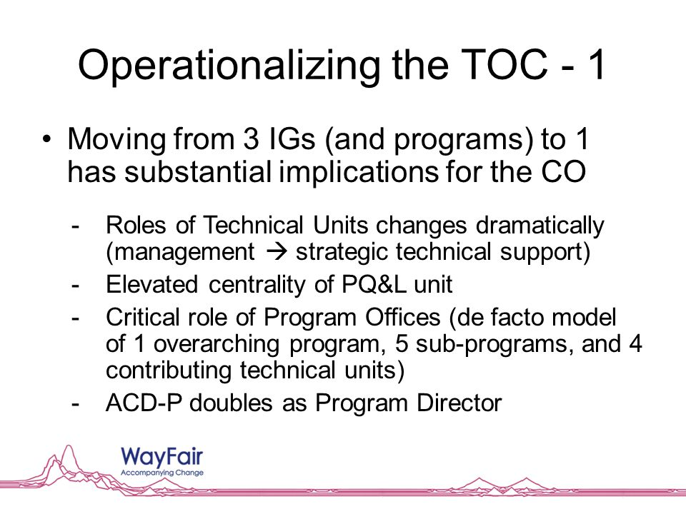Operationalizing the TOC - 1 Moving from 3 IGs (and programs) to 1 has substantial implications for the CO -Roles of Technical Units changes dramatically (management  strategic technical support) -Elevated centrality of PQ&L unit -Critical role of Program Offices (de facto model of 1 overarching program, 5 sub-programs, and 4 contributing technical units) -ACD-P doubles as Program Director