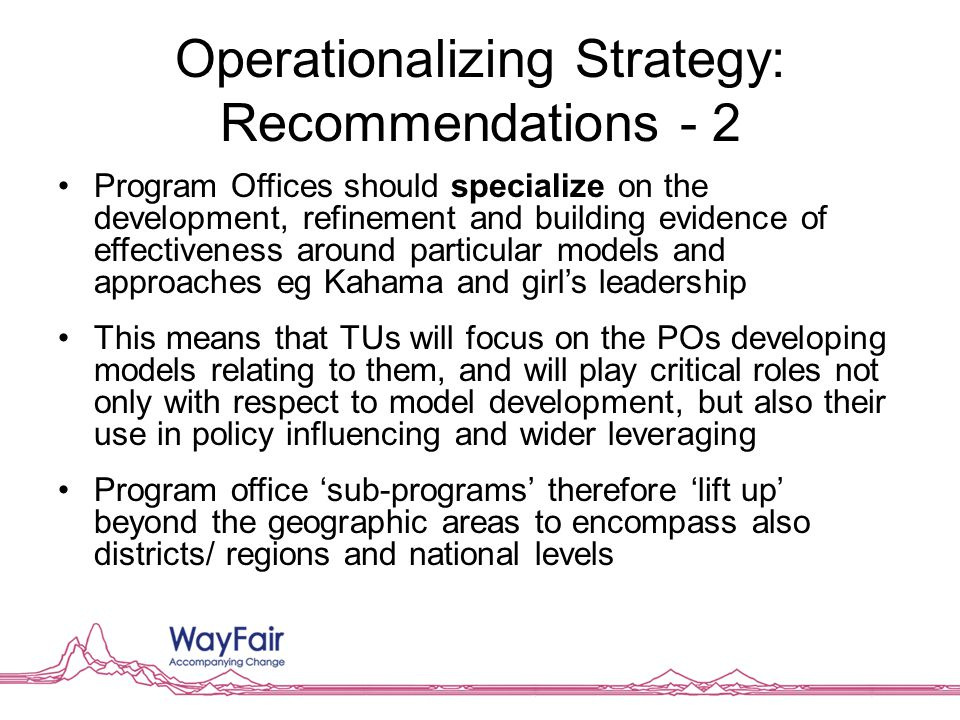 Operationalizing Strategy: Recommendations - 2 Program Offices should specialize on the development, refinement and building evidence of effectiveness around particular models and approaches eg Kahama and girl's leadership This means that TUs will focus on the POs developing models relating to them, and will play critical roles not only with respect to model development, but also their use in policy influencing and wider leveraging Program office 'sub-programs' therefore 'lift up' beyond the geographic areas to encompass also districts/ regions and national levels