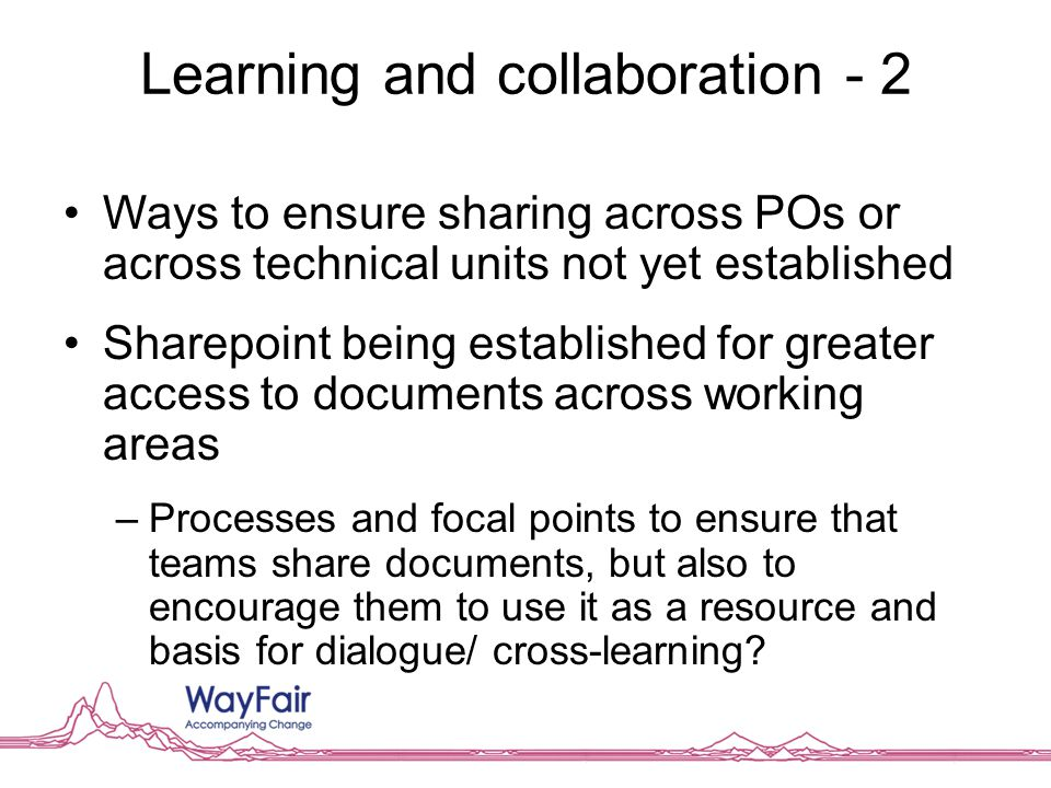 Learning and collaboration - 2 Ways to ensure sharing across POs or across technical units not yet established Sharepoint being established for greater access to documents across working areas –Processes and focal points to ensure that teams share documents, but also to encourage them to use it as a resource and basis for dialogue/ cross-learning
