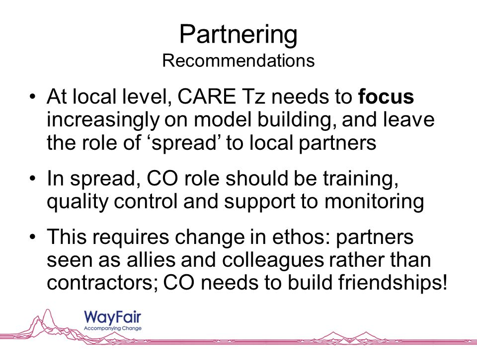 Partnering Recommendations At local level, CARE Tz needs to focus increasingly on model building, and leave the role of 'spread' to local partners In