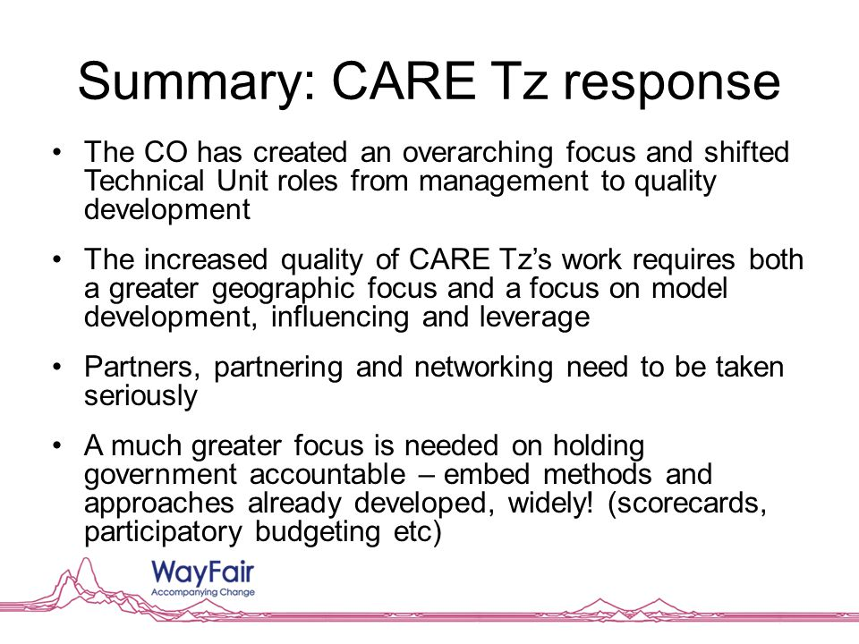 Summary: CARE Tz response The CO has created an overarching focus and shifted Technical Unit roles from management to quality development The increased quality of CARE Tz's work requires both a greater geographic focus and a focus on model development, influencing and leverage Partners, partnering and networking need to be taken seriously A much greater focus is needed on holding government accountable – embed methods and approaches already developed, widely.