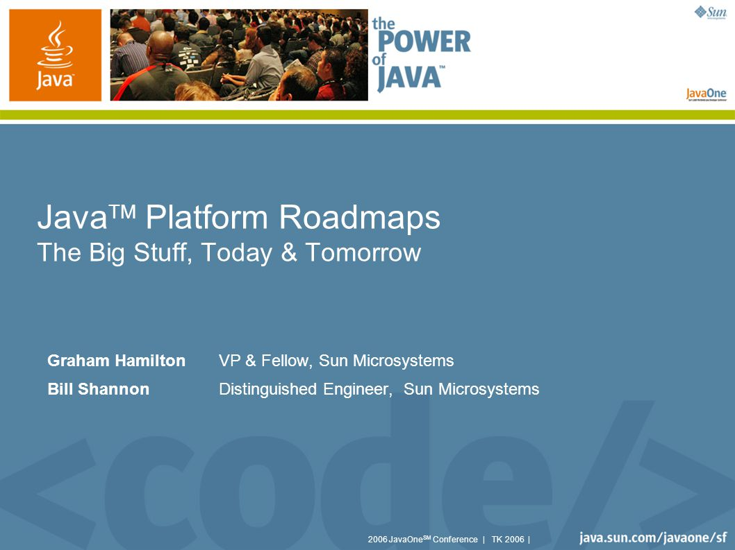 2006 JavaOne SM Conference | TK 2006 | Java TM Platform Roadmaps The Big Stuff, Today & Tomorrow Graham Hamilton VP & Fellow, Sun Microsystems Bill Shannon Distinguished Engineer, Sun Microsystems