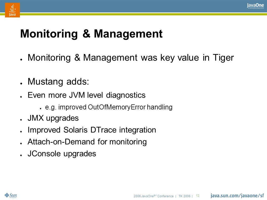2006 JavaOne SM Conference | TK 2006 | 12 Monitoring & Management ● Monitoring & Management was key value in Tiger ● Mustang adds: ● Even more JVM level diagnostics ● e.g.