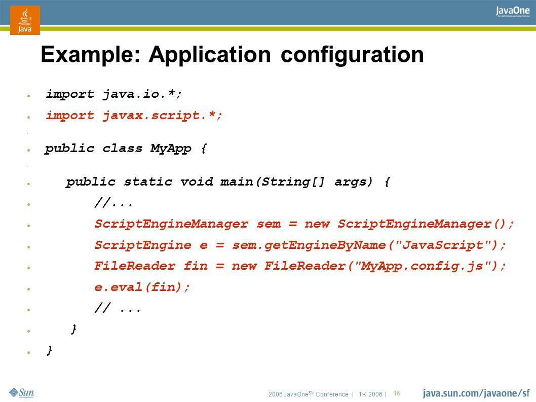 2006 JavaOne SM Conference | TK 2006 | 16 Example: Application configuration ● import java.io.*; ● import javax.script.*; ● ● public class MyApp { ● ● public static void main(String[] args) { ● //...