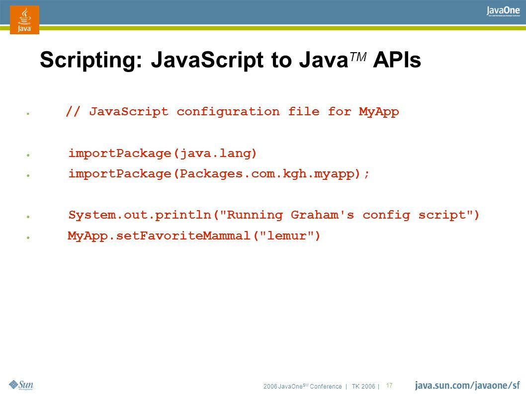 2006 JavaOne SM Conference | TK 2006 | 17 Scripting: JavaScript to Java TM APIs ● // JavaScript configuration file for MyApp ● importPackage(java.lang) ● importPackage(Packages.com.kgh.myapp); ● System.out.println( Running Graham s config script ) ● MyApp.setFavoriteMammal( lemur )