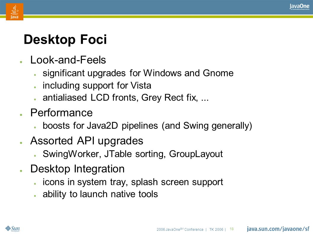 2006 JavaOne SM Conference | TK 2006 | 18 Desktop Foci ● Look-and-Feels ● significant upgrades for Windows and Gnome ● including support for Vista ● a