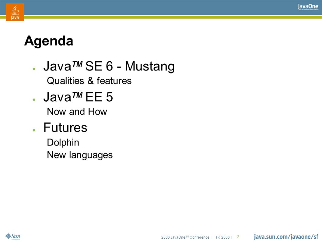 2006 JavaOne SM Conference | TK 2006 | 2 Agenda ● Java TM SE 6 - Mustang Qualities & features ● Java TM EE 5 Now and How ● Futures Dolphin New languag