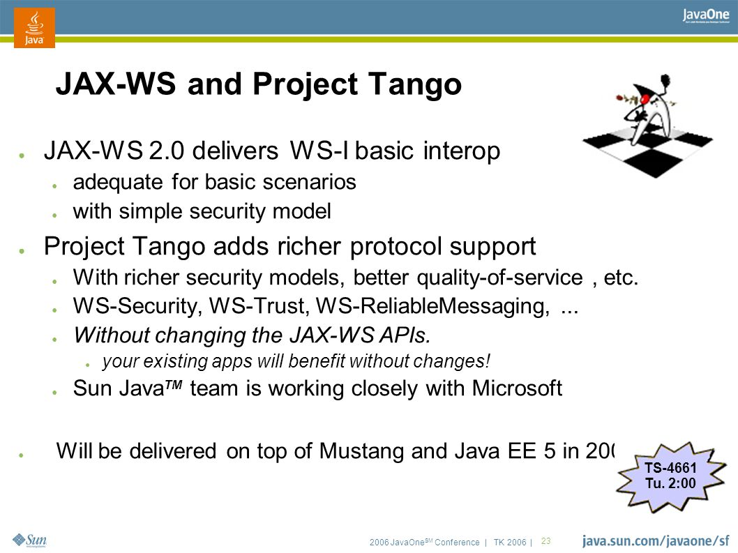2006 JavaOne SM Conference | TK 2006 | 23 JAX-WS and Project Tango ● JAX-WS 2.0 delivers WS-I basic interop ● adequate for basic scenarios ● with simp