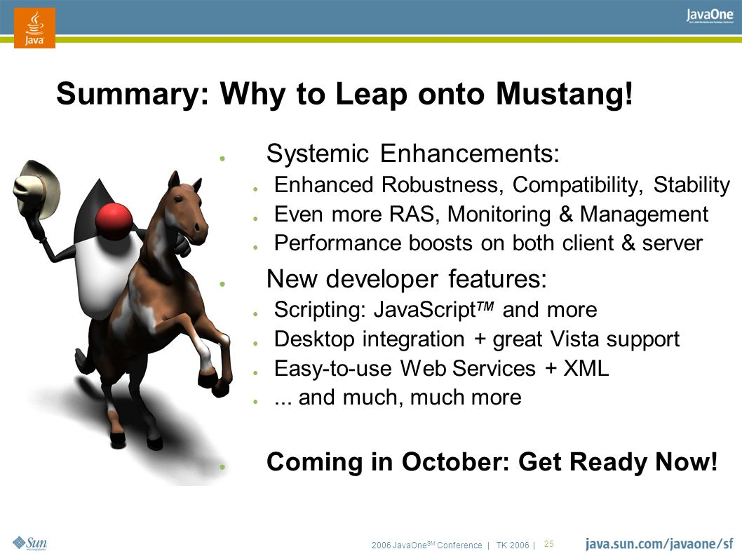 2006 JavaOne SM Conference | TK 2006 | 25 Summary: Why to Leap onto Mustang! ● Systemic Enhancements: ● Enhanced Robustness, Compatibility, Stability