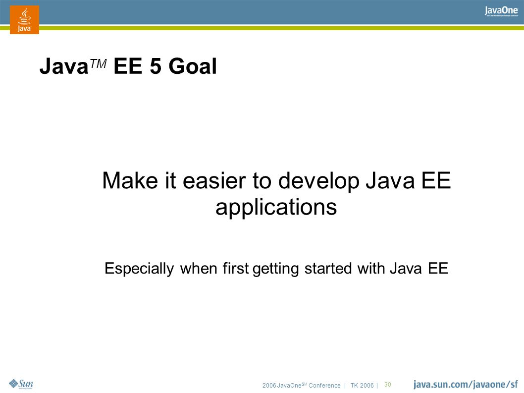 2006 JavaOne SM Conference | TK 2006 | 30 Java TM EE 5 Goal Make it easier to develop Java EE applications Especially when first getting started with Java EE
