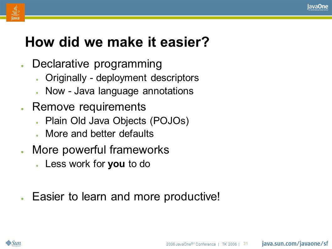2006 JavaOne SM Conference | TK 2006 | 31 How did we make it easier.