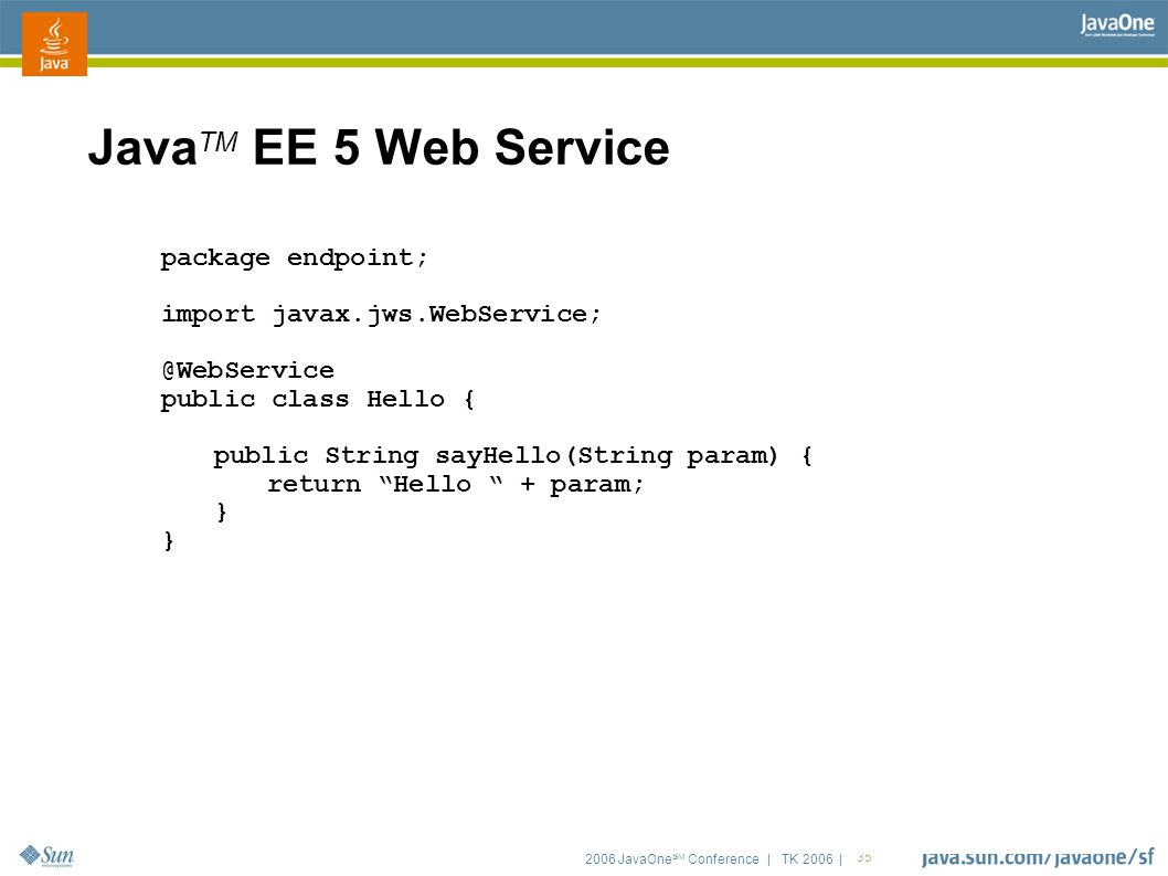2006 JavaOne SM Conference | TK 2006 | 35 Java TM EE 5 Web Service package endpoint; import javax.jws.WebService; @WebService public class Hello { public String sayHello(String param) { return Hello + param; }