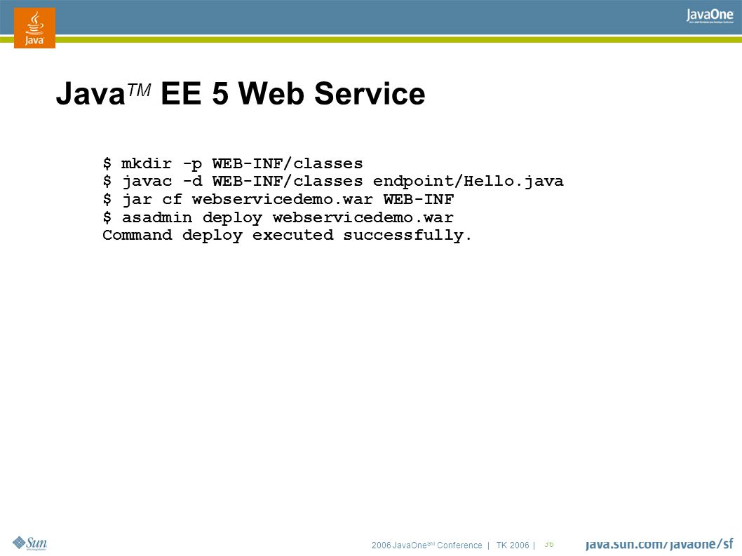 2006 JavaOne SM Conference | TK 2006 | 36 Java TM EE 5 Web Service $ mkdir -p WEB-INF/classes $ javac -d WEB-INF/classes endpoint/Hello.java $ jar cf